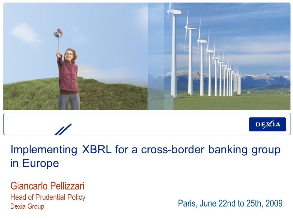 Paris, June 22nd to 25th, 2009 Giancarlo Pellizzari Head of Prudential Policy Dexia Group Implementing XBRL for a cross-border banking group in Europe