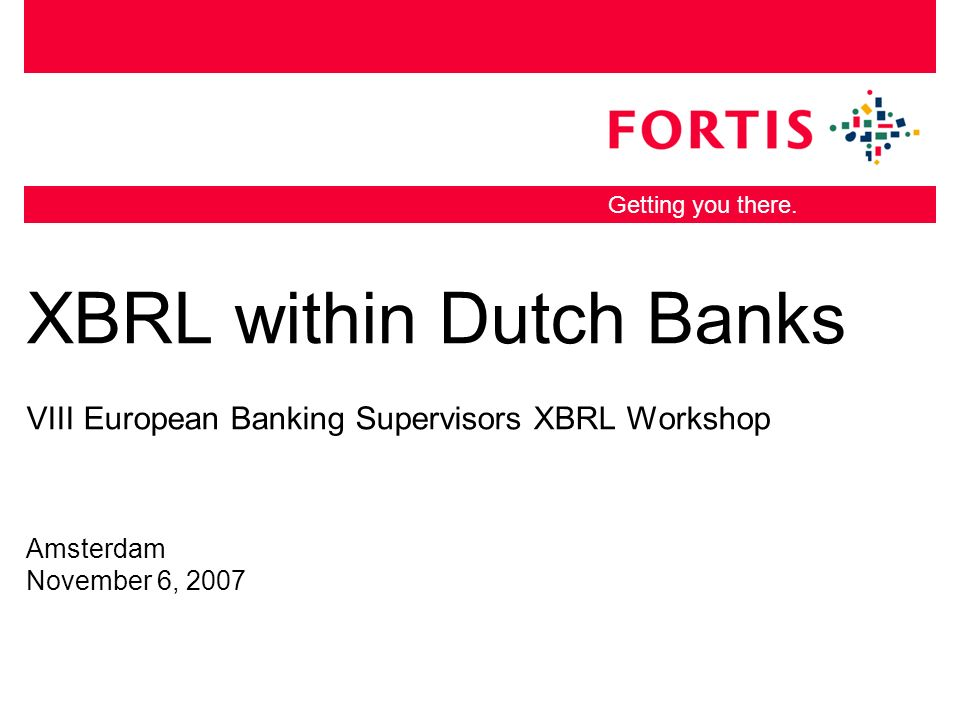 Getting you there. XBRL within Dutch Banks VIII European Banking Supervisors XBRL Workshop Amsterdam November 6, 2007
