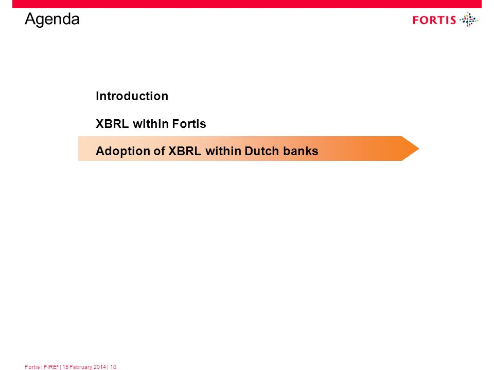 Fortis | FIRE³ | 15 February 2014 | 10 Introduction XBRL within Fortis Adoption of XBRL within Dutch banks Agenda