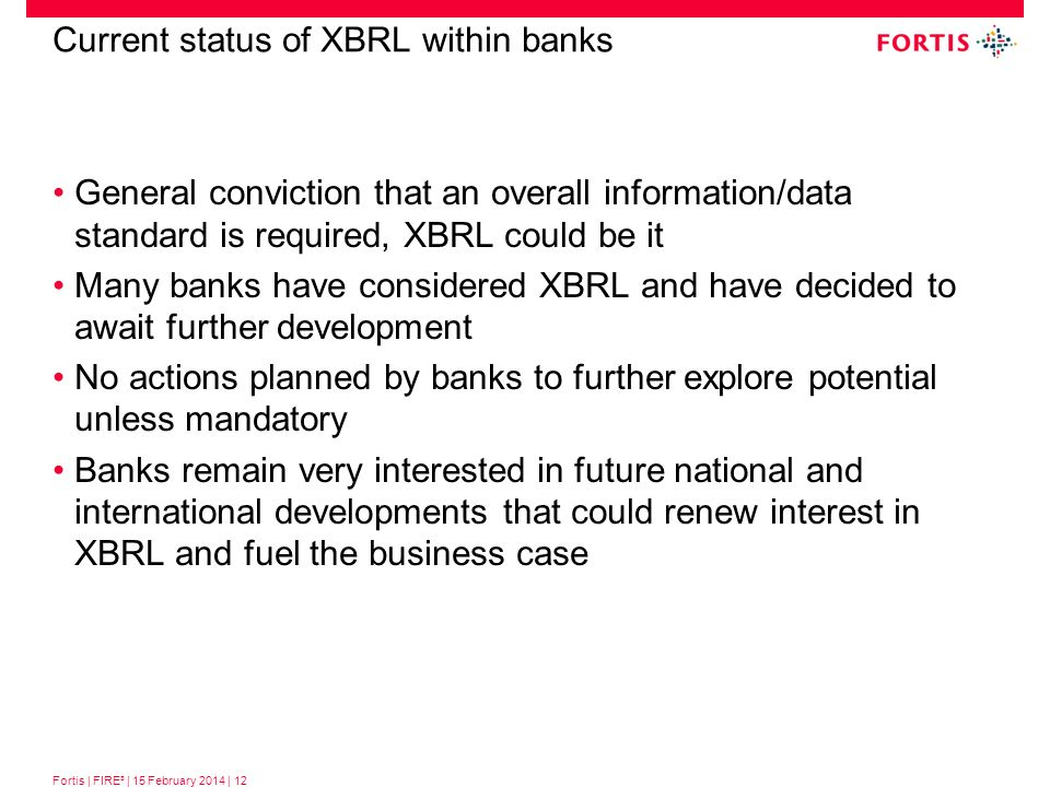 Fortis | FIRE³ | 15 February 2014 | 12 Current status of XBRL within banks General conviction that an overall information/data standard is required, X