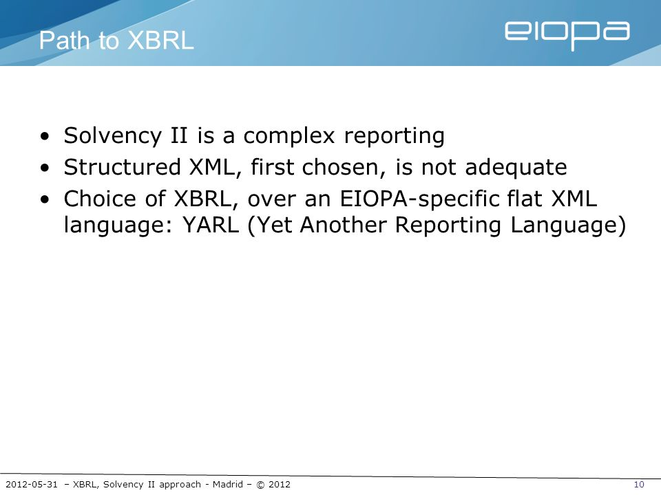 2012-05-31 – XBRL, Solvency II approach - Madrid – © 201210 Path to XBRL Solvency II is a complex reporting Structured XML, first chosen, is not adequ
