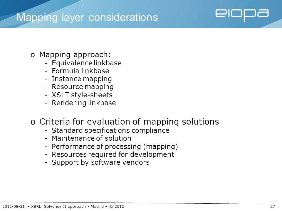 2012-05-31 – XBRL, Solvency II approach - Madrid – © 201227 Mapping layer considerations oMapping approach: -Equivalence linkbase -Formula linkbase -I