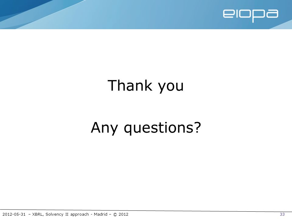 2012-05-31 – XBRL, Solvency II approach - Madrid – © 201233 Thank you Any questions?