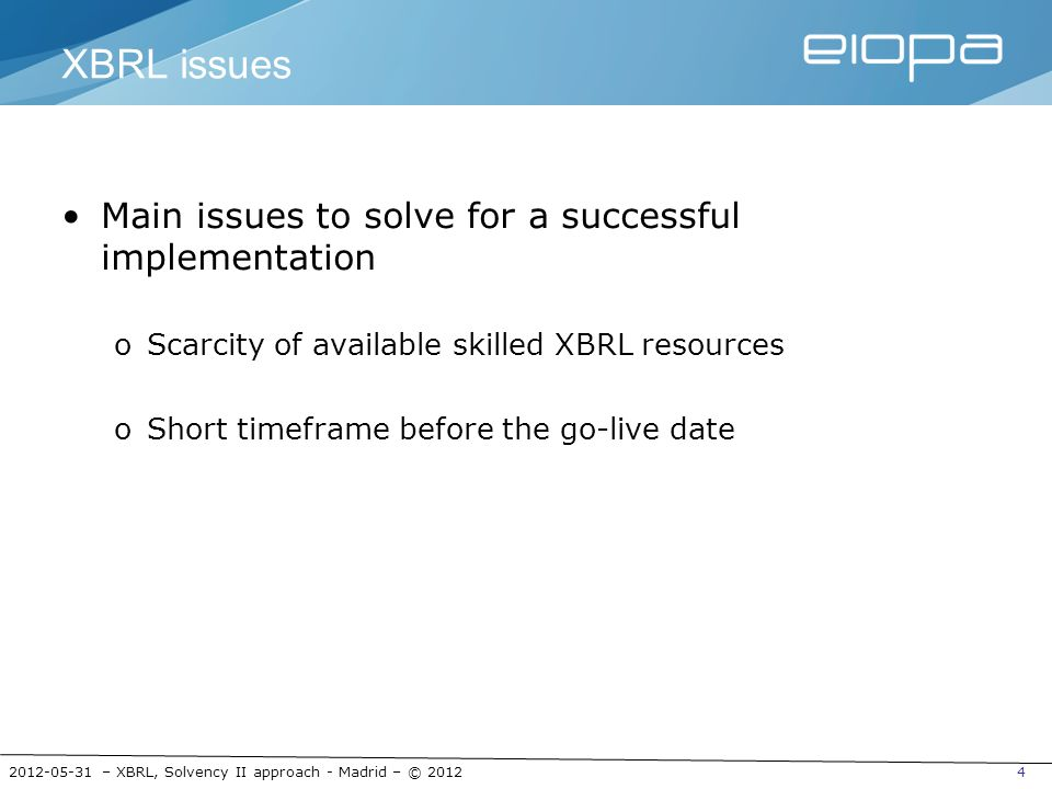 2012-05-31 – XBRL, Solvency II approach - Madrid – © 201225 EIOPA XBRL Approach: Two Layers Data Point Model DPM XBRL architecture HDA taxonomy layer Non-DPM Eurofiling XBRL architecture MDA taxonomy layer DPM-based annotated templates Solvency II templates Annotated templates (limited DPM) Mapping layer