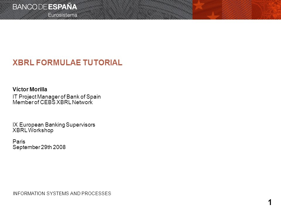 INFORMATION SYSTEMS AND PROCESSES FORMULAE The input of a formula is specified like the input of a value assertion But additional information is needed to provide the output: Value (ej: 100.000) Concept (ej: p-cm-ca:CapitalRequirements) Entity/scheme (ej: ES0182, MFI) Period (ej: January first 2008) User dimensions (ej: National Market = Spanish) For numeric values: Units (ej: Euros) Decimals / precision attribute (ej: decimals = -3) 52