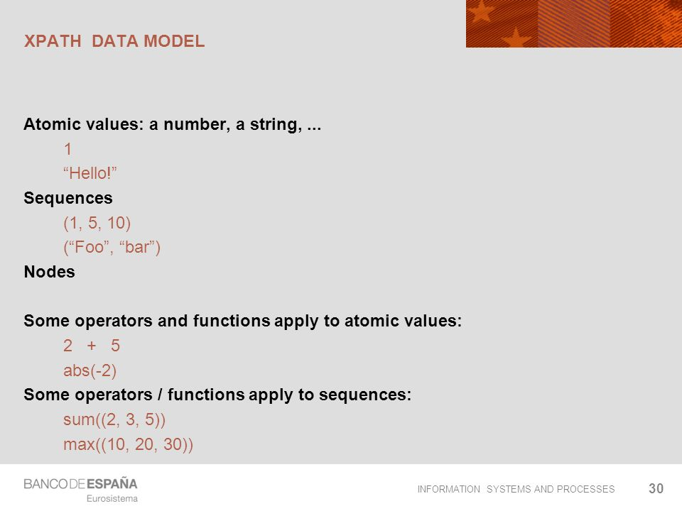 INFORMATION SYSTEMS AND PROCESSES XPATH DATA MODEL Atomic values: a number, a string,... 1 Hello! Sequences (1, 5, 10) (Foo, bar) Nodes Some operators
