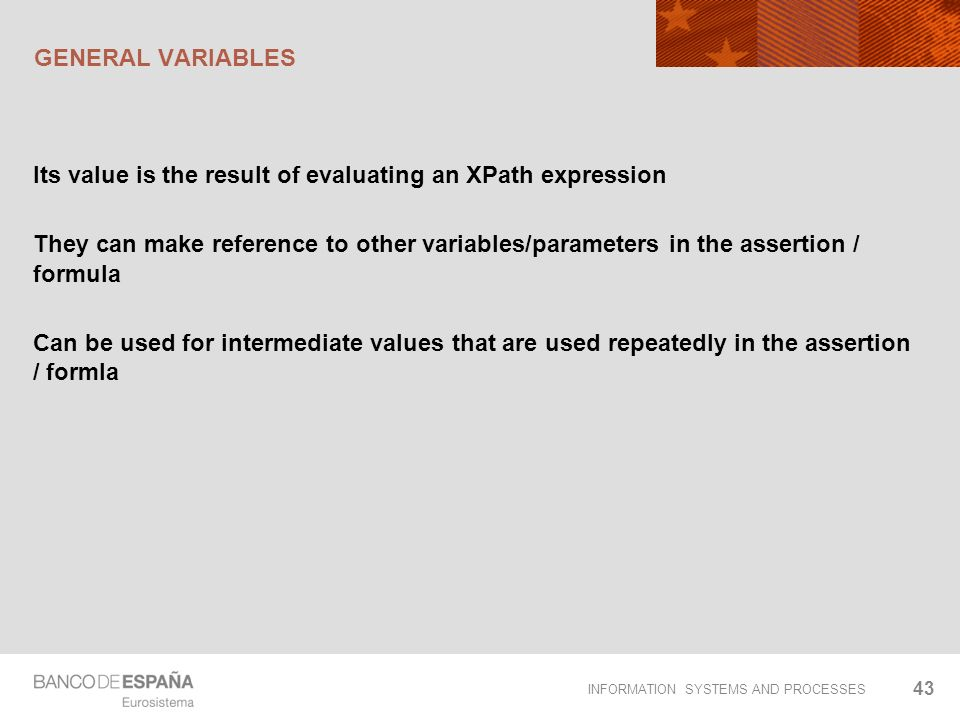 INFORMATION SYSTEMS AND PROCESSES GENERAL VARIABLES Its value is the result of evaluating an XPath expression They can make reference to other variabl
