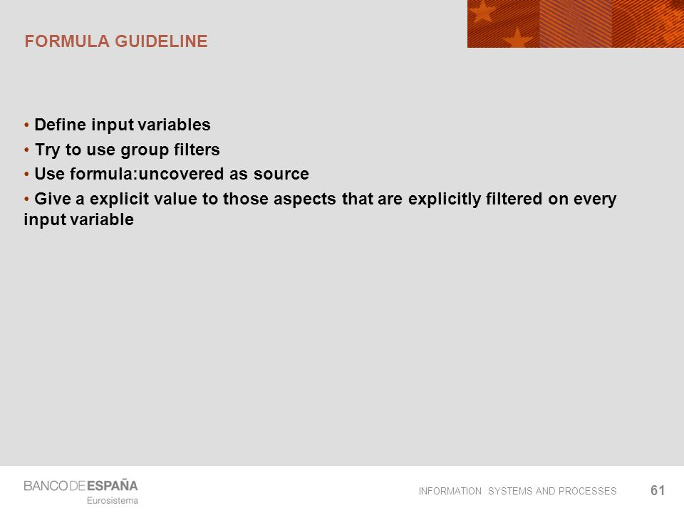 INFORMATION SYSTEMS AND PROCESSES FORMULA GUIDELINE Define input variables Try to use group filters Use formula:uncovered as source Give a explicit va