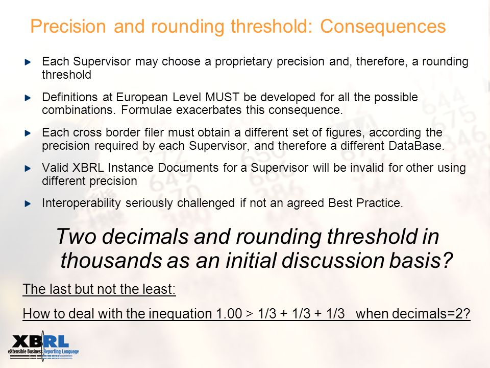 Precision and rounding threshold: Consequences Each Supervisor may choose a proprietary precision and, therefore, a rounding threshold Definitions at European Level MUST be developed for all the possible combinations.
