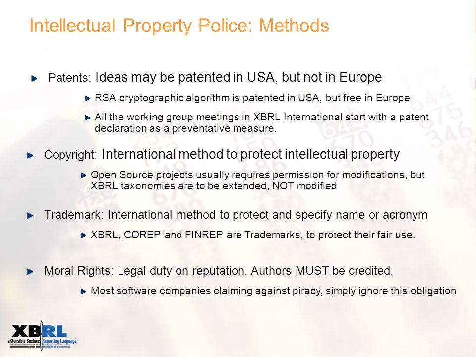 Intellectual Property Police: Methods Patents: Ideas may be patented in USA, but not in Europe RSA cryptographic algorithm is patented in USA, but free in Europe All the working group meetings in XBRL International start with a patent declaration as a preventative measure.