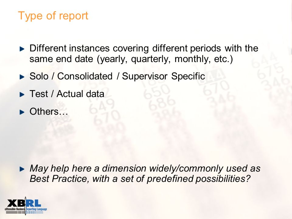 Type of report Different instances covering different periods with the same end date (yearly, quarterly, monthly, etc.) Solo / Consolidated / Supervisor Specific Test / Actual data Others… May help here a dimension widely/commonly used as Best Practice, with a set of predefined possibilities