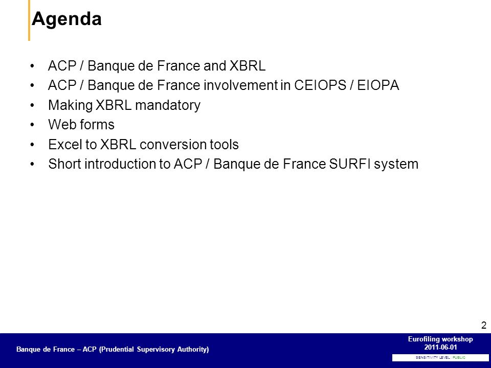 Banque de France – Secrétariat général de la Commission bancaire SENSITIVITY LEVEL : PUBLIC Banque de France – ACP (Prudential Supervisory Authority) Eurofiling workshop 2011-06-01 3 Before 2007: the French banking regulator, Commission bancaire, bound to Banque de France, uses a proprietary format for the French banking reporting since 1993, BAFI 2005-2006: CEBS (now EBA) chooses XBRL for the Basel II / CRD and Financial reporting, COREP and FINREP taxonomies 2006: Banque de France decides that XBRL will be the only format accepted for COREP and FINREP data, a new application is developed 2008: New French regulations, complete change of the reporting system : SURFI (Unified FInancial Reporting System), all banking reporting for prudential and statistical needs of Banque de France, will be done in XBRL, except two reporting consisting in potentially long list of details, the SURFI taxonomy and SURFI application are developed 2010: The French authorities for Banking and Insurance supervision are merged, giving ACP (Prudential Supervisory Authority), bound to Banque de France EBA uses another implementation of the SURFI sytem, IPEBA – IT Platform for EBA.