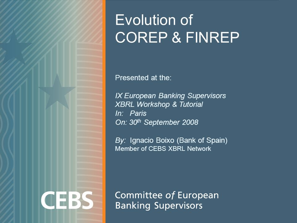 1 Evolution of COREP & FINREP Presented at the: IX European Banking Supervisors XBRL Workshop & Tutorial In: Paris On: 30 th September 2008 By: Ignacio Boixo (Bank of Spain) Member of CEBS XBRL Network