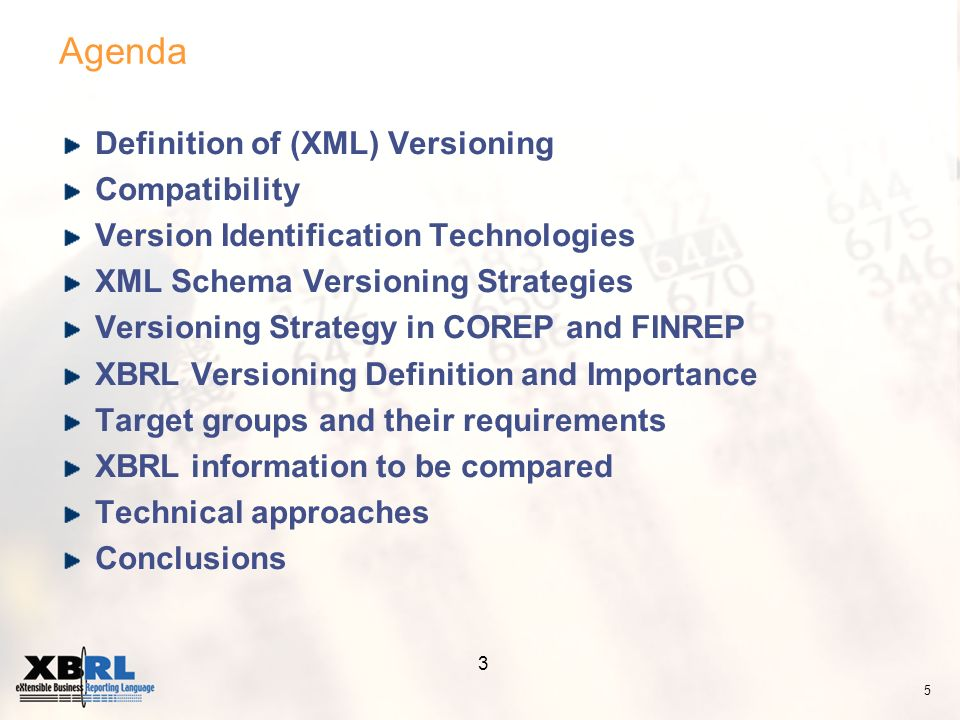 3 Agenda Definition of (XML) Versioning Compatibility Version Identification Technologies XML Schema Versioning Strategies Versioning Strategy in COREP and FINREP XBRL Versioning Definition and Importance Target groups and their requirements XBRL information to be compared Technical approaches Conclusions 5