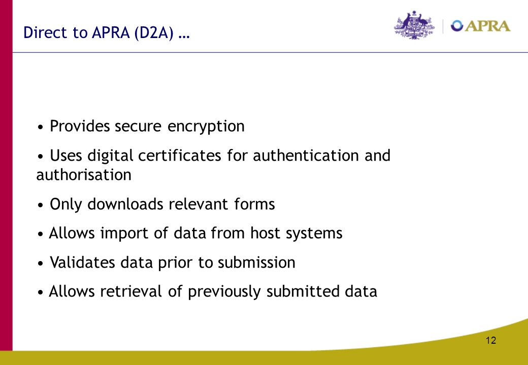 12 Provides secure encryption Uses digital certificates for authentication and authorisation Only downloads relevant forms Allows import of data from host systems Validates data prior to submission Allows retrieval of previously submitted data Direct to APRA (D2A) …