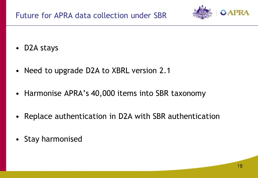 19 Future for APRA data collection under SBR D2A stays Need to upgrade D2A to XBRL version 2.1 Harmonise APRAs 40,000 items into SBR taxonomy Replace authentication in D2A with SBR authentication Stay harmonised