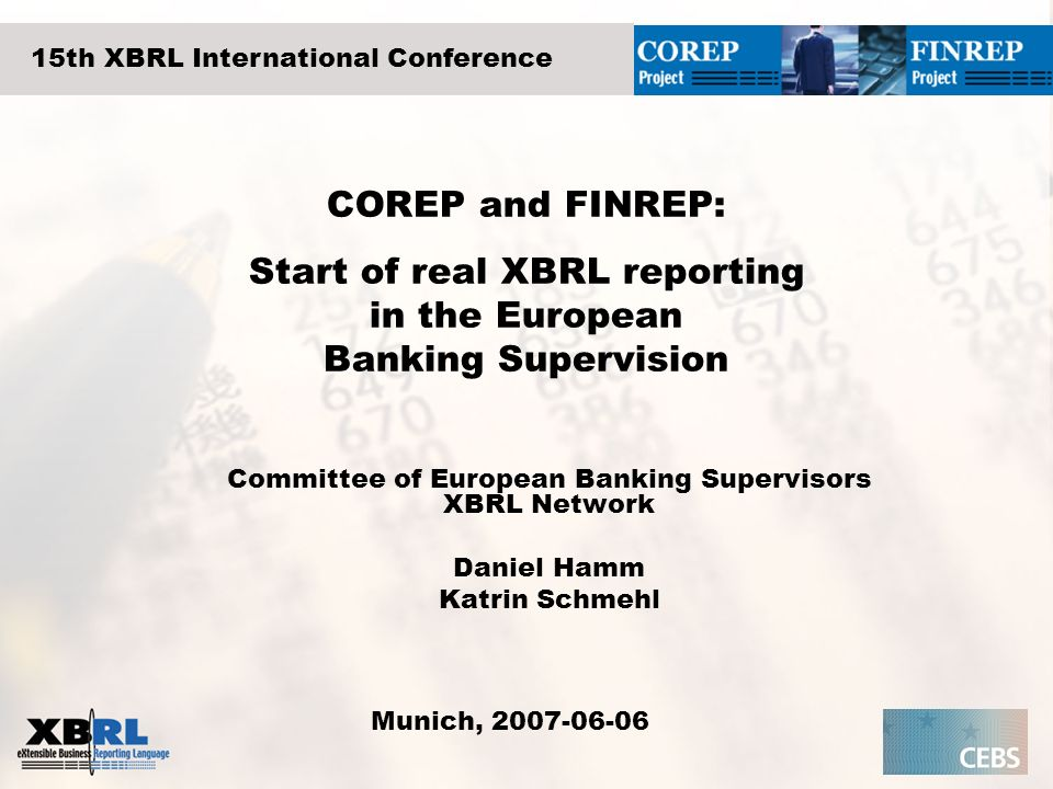 COREP and FINREP: Start of real XBRL reporting in the European Banking Supervision Committee of European Banking Supervisors XBRL Network Daniel Hamm