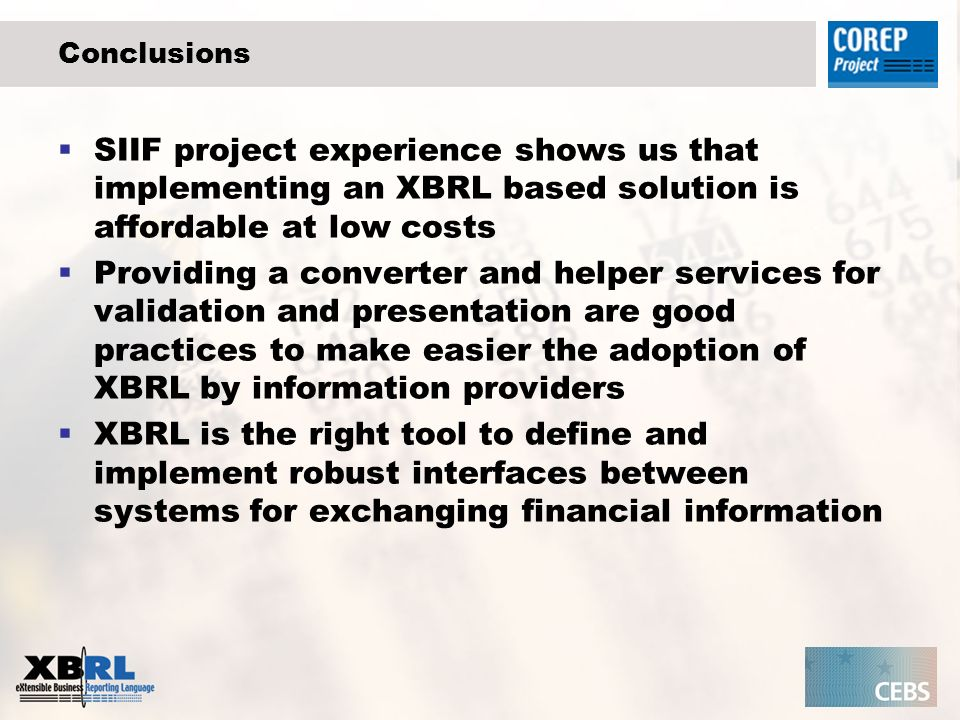 Conclusions SIIF project experience shows us that implementing an XBRL based solution is affordable at low costs Providing a converter and helper services for validation and presentation are good practices to make easier the adoption of XBRL by information providers XBRL is the right tool to define and implement robust interfaces between systems for exchanging financial information