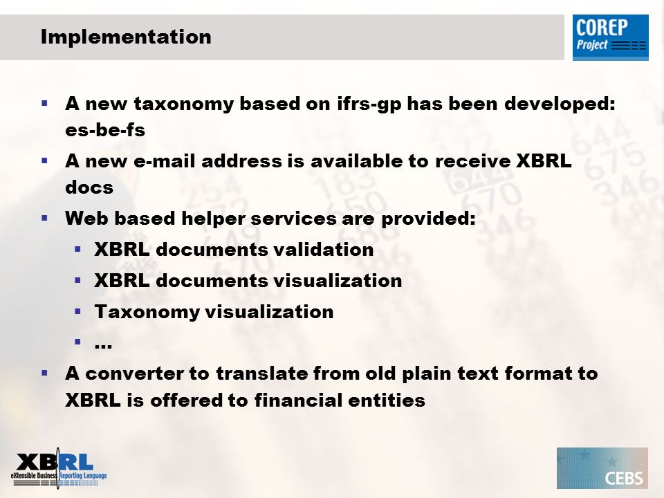 Implementation A new taxonomy based on ifrs-gp has been developed: es-be-fs A new e-mail address is available to receive XBRL docs Web based helper services are provided: XBRL documents validation XBRL documents visualization Taxonomy visualization … A converter to translate from old plain text format to XBRL is offered to financial entities