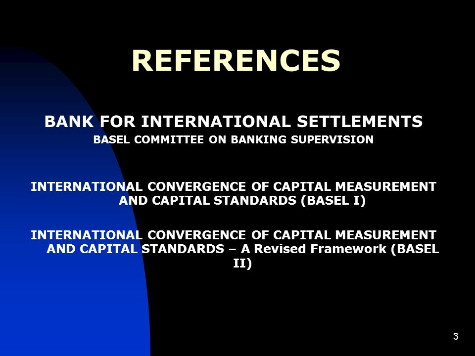 3 REFERENCES BANK FOR INTERNATIONAL SETTLEMENTS BASEL COMMITTEE ON BANKING SUPERVISION INTERNATIONAL CONVERGENCE OF CAPITAL MEASUREMENT AND CAPITAL STANDARDS (BASEL I) INTERNATIONAL CONVERGENCE OF CAPITAL MEASUREMENT AND CAPITAL STANDARDS – A Revised Framework (BASEL II)