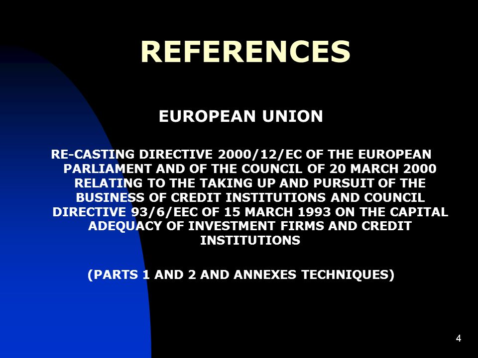 4 REFERENCES EUROPEAN UNION RE-CASTING DIRECTIVE 2000/12/EC OF THE EUROPEAN PARLIAMENT AND OF THE COUNCIL OF 20 MARCH 2000 RELATING TO THE TAKING UP AND PURSUIT OF THE BUSINESS OF CREDIT INSTITUTIONS AND COUNCIL DIRECTIVE 93/6/EEC OF 15 MARCH 1993 ON THE CAPITAL ADEQUACY OF INVESTMENT FIRMS AND CREDIT INSTITUTIONS (PARTS 1 AND 2 AND ANNEXES TECHNIQUES)