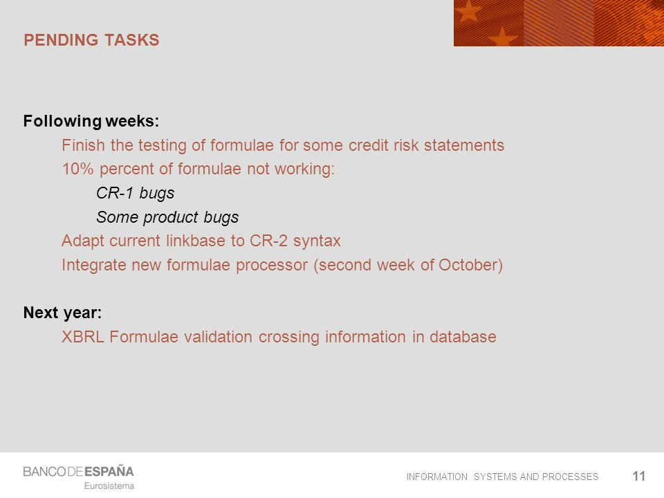 INFORMATION SYSTEMS AND PROCESSES PENDING TASKS Following weeks: Finish the testing of formulae for some credit risk statements 10% percent of formulae not working: CR-1 bugs Some product bugs Adapt current linkbase to CR-2 syntax Integrate new formulae processor (second week of October) Next year: XBRL Formulae validation crossing information in database 11