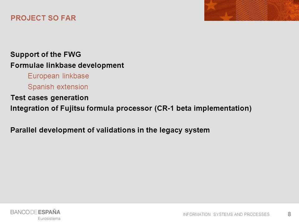 INFORMATION SYSTEMS AND PROCESSES PROJECT SO FAR Support of the FWG Formulae linkbase development European linkbase Spanish extension Test cases generation Integration of Fujitsu formula processor (CR-1 beta implementation) Parallel development of validations in the legacy system 8