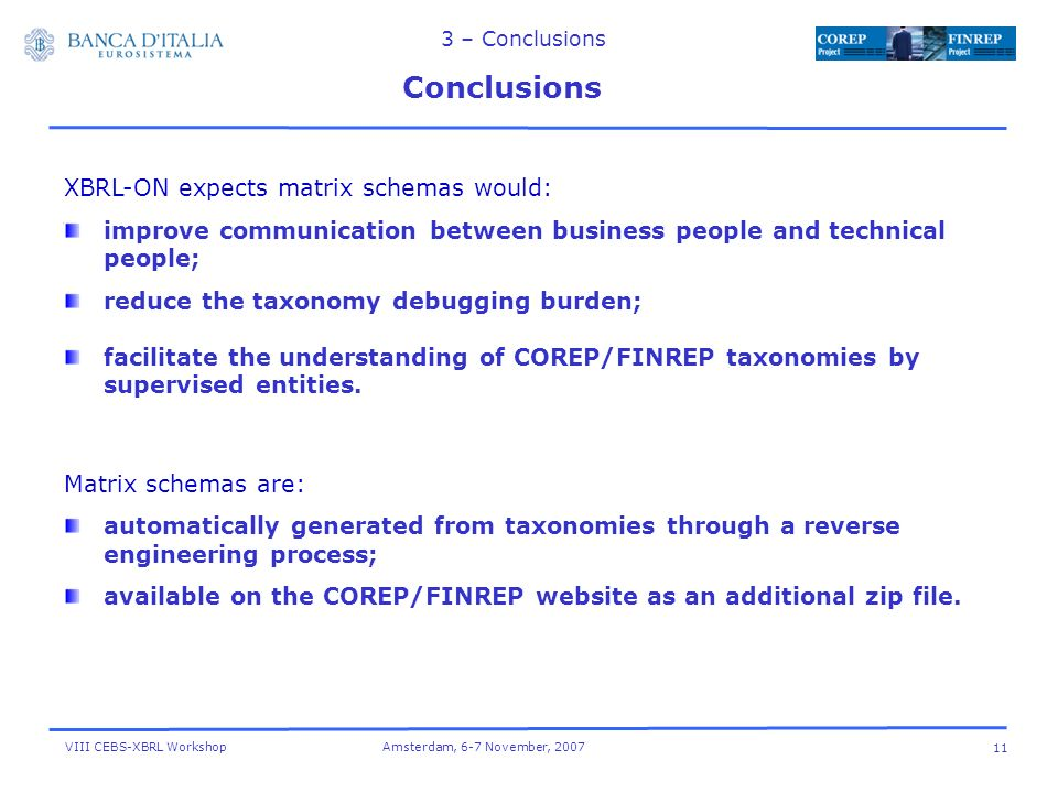 VIII CEBS-XBRL Workshop Amsterdam, 6-7 November, – Conclusions Conclusions XBRL-ON expects matrix schemas would: improve communication between business people and technical people; reduce the taxonomy debugging burden; facilitate the understanding of COREP/FINREP taxonomies by supervised entities.