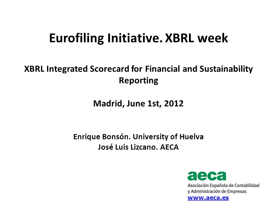 Eurofiling Initiative. XBRL week XBRL Integrated Scorecard for Financial and Sustainability Reporting Madrid, June 1st, 2012 Enrique Bonsón. Universit