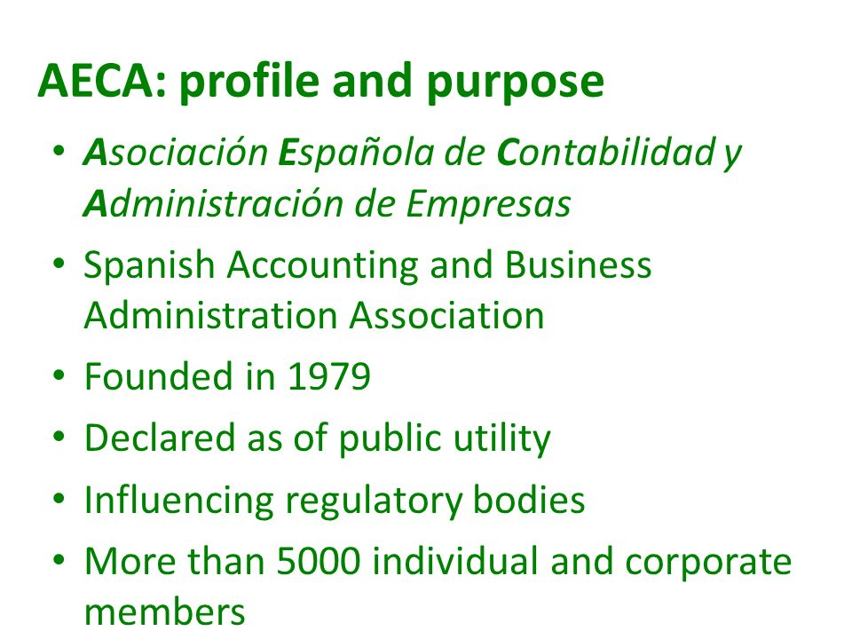 AECA: profile and purpose Asociación Española de Contabilidad y Administración de Empresas Spanish Accounting and Business Administration Association Founded in 1979 Declared as of public utility Influencing regulatory bodies More than 5000 individual and corporate members