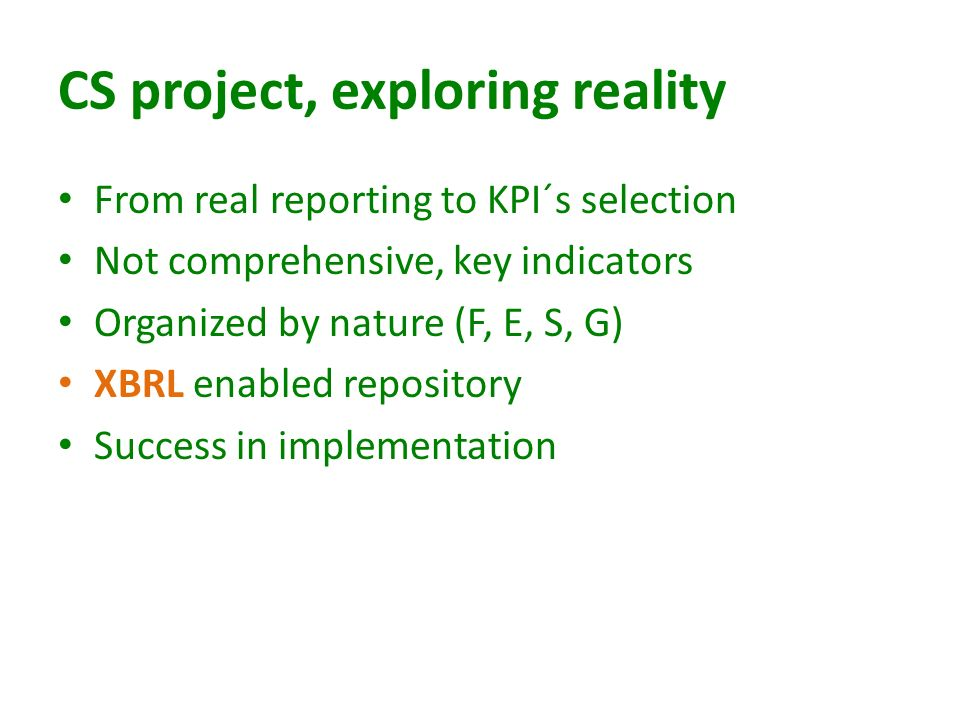 CS project, exploring reality From real reporting to KPI´s selection Not comprehensive, key indicators Organized by nature (F, E, S, G) XBRL enabled repository Success in implementation