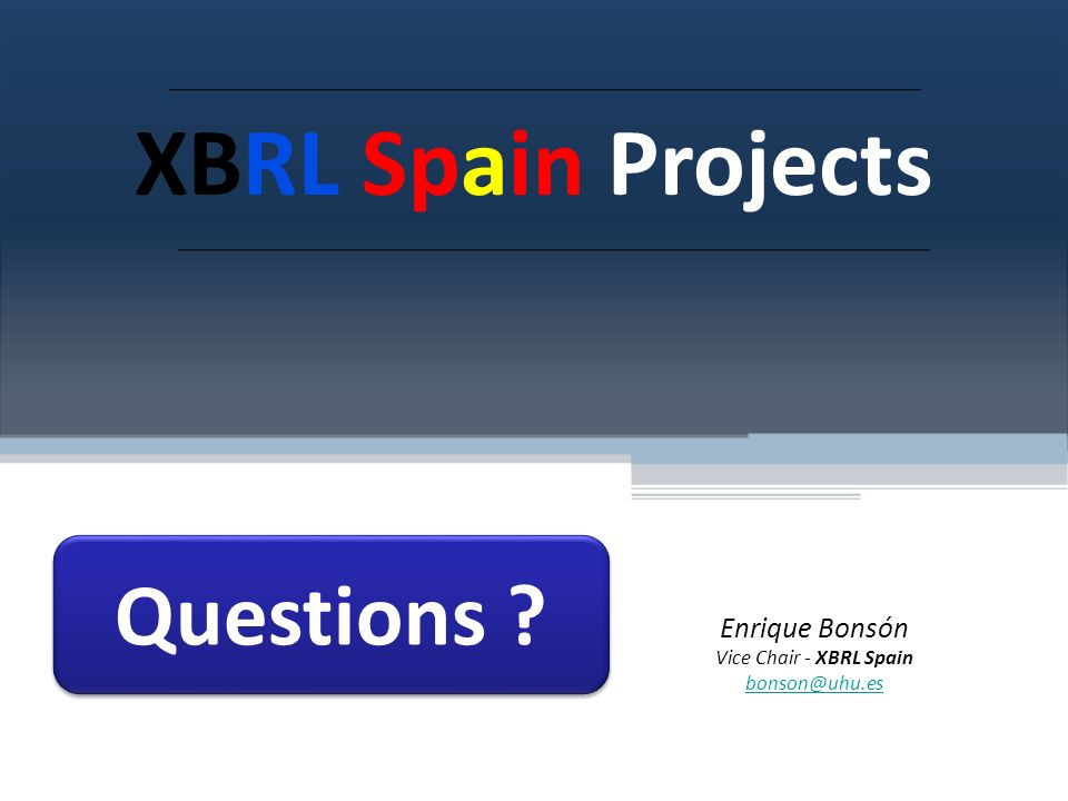 Questions XBRL Spain Projects Enrique Bonsón Vice Chair - XBRL Spain bonson@uhu.es