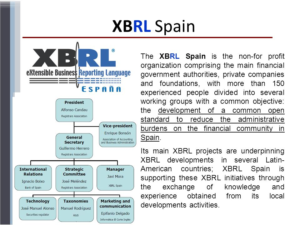 XBRL Spain The XBRL Spain is the non-for profit organization comprising the main financial government authorities, private companies and foundations, with more than 150 experienced people divided into several working groups with a common objective: the development of a common open standard to reduce the administrative burdens on the financial community in Spain.