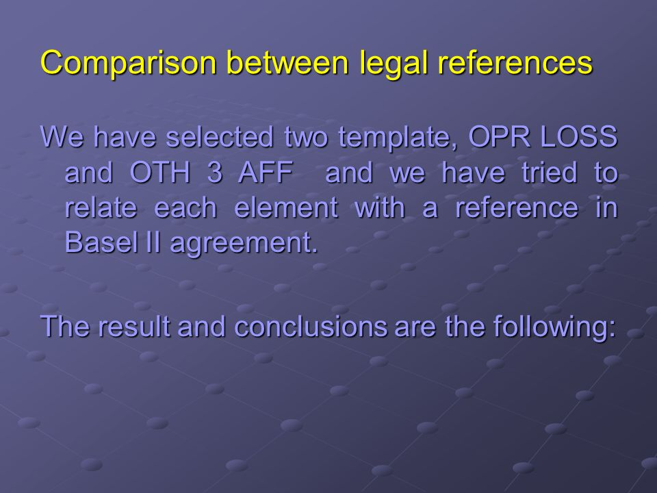 Comparison between legal references We have selected two template, OPR LOSS and OTH 3 AFF and we have tried to relate each element with a reference in Basel II agreement.