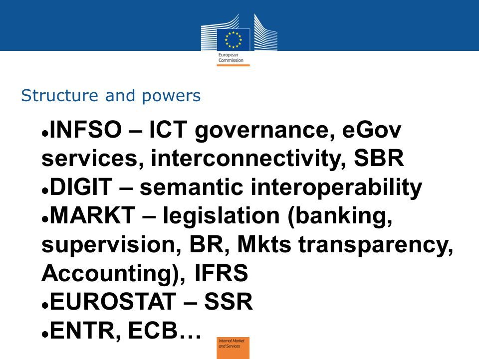 Structure and powers INFSO – ICT governance, eGov services, interconnectivity, SBR DIGIT – semantic interoperability MARKT – legislation (banking, sup