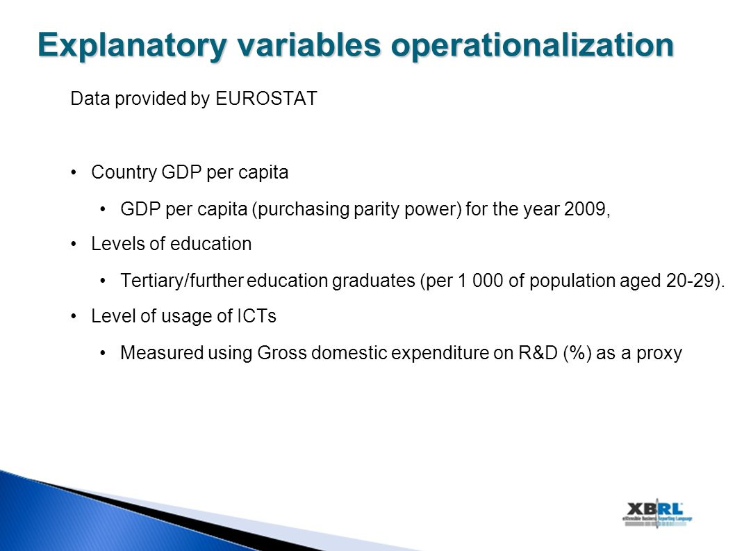 Explanatoryvariablesoperationalization Explanatory variables operationalization Data provided by EUROSTAT Country GDP per capita GDP per capita (purchasing parity power) for the year 2009, Levels of education Tertiary/further education graduates (per of population aged 20-29).