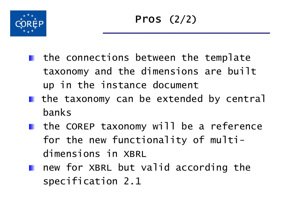 Pros (2/2) COREP the connections between the template taxonomy and the dimensions are built up in the instance document the taxonomy can be extended b