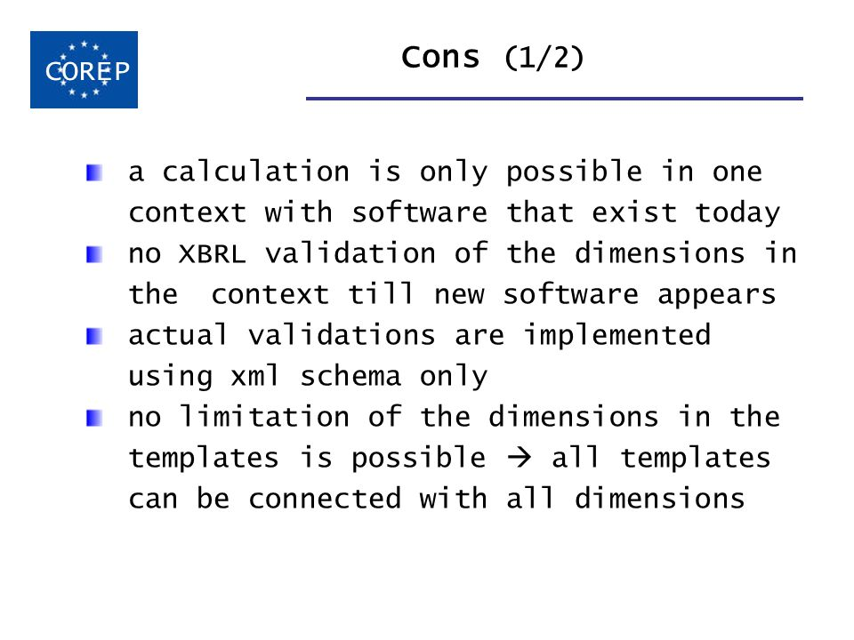 Cons (1/2) COREP a calculation is only possible in one context with software that exist today no XBRL validation of the dimensions in the context till