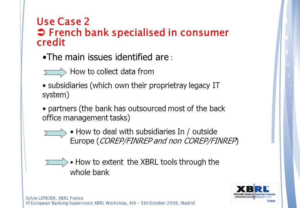 Sylvie LEPICIER, XBRL France VI European Banking Supervisors XBRL Workshop, 4th – 5th October 2006, Madrid Use Case 2 French bank specialised in consu