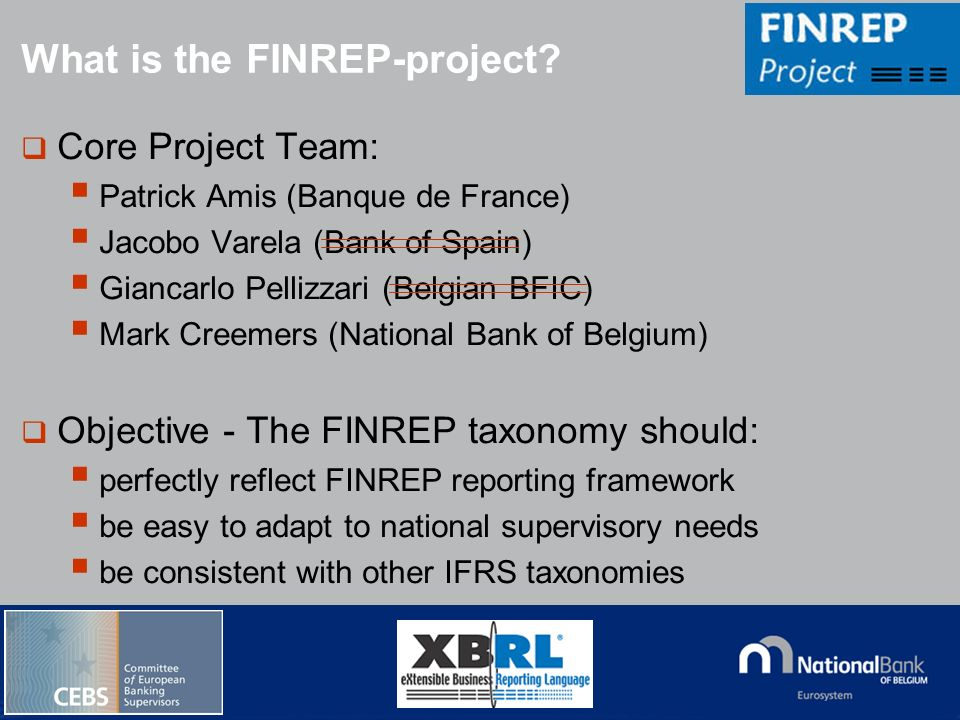 © National Bank of Belgium What is the FINREP-project? Core Project Team: Patrick Amis (Banque de France) Jacobo Varela (Bank of Spain) Giancarlo Pell
