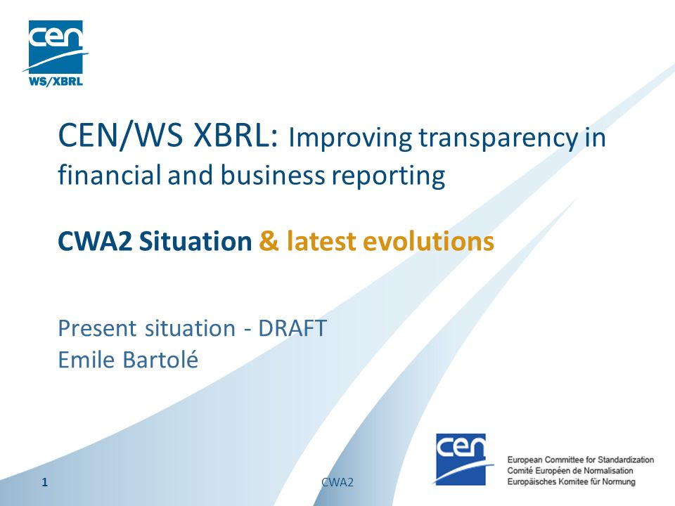 Present situation - DRAFT Emile Bartolé CEN/WS XBRL: Improving transparency in financial and business reporting CWA2 Situation & latest evolutions 1CWA2