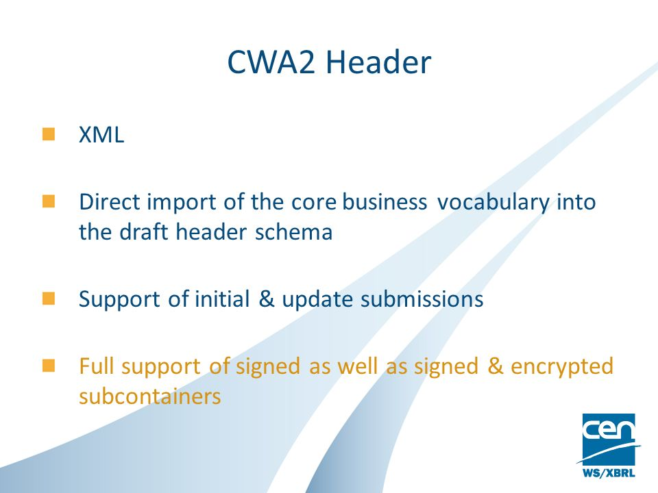 CWA2 Header XML Direct import of the core business vocabulary into the draft header schema Support of initial & update submissions Full support of signed as well as signed & encrypted subcontainers