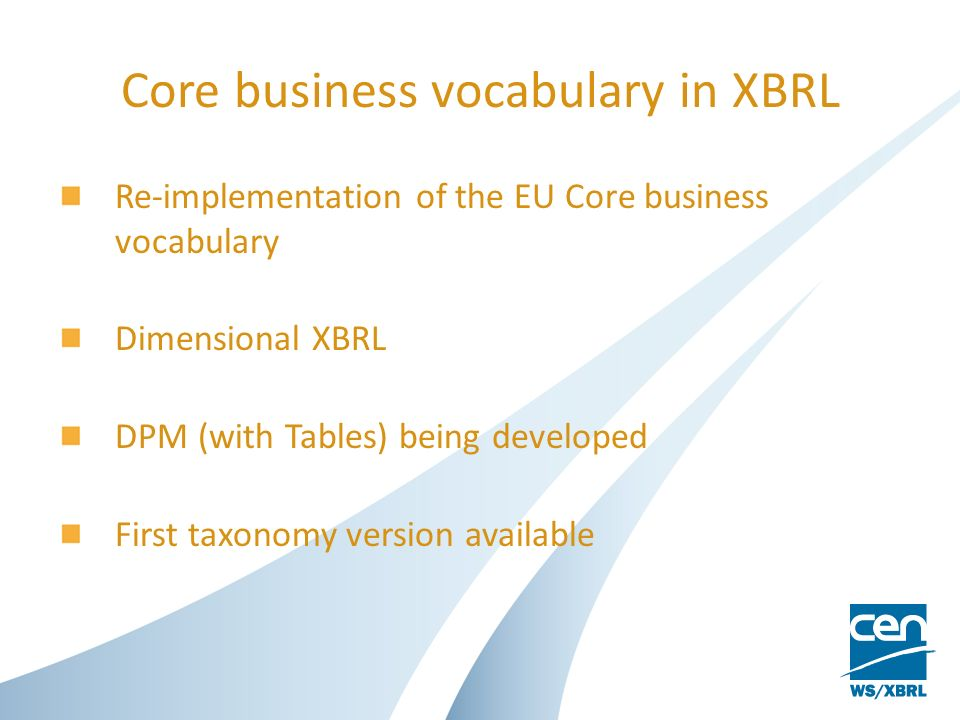 Core business vocabulary in XBRL Re-implementation of the EU Core business vocabulary Dimensional XBRL DPM (with Tables) being developed First taxonomy version available