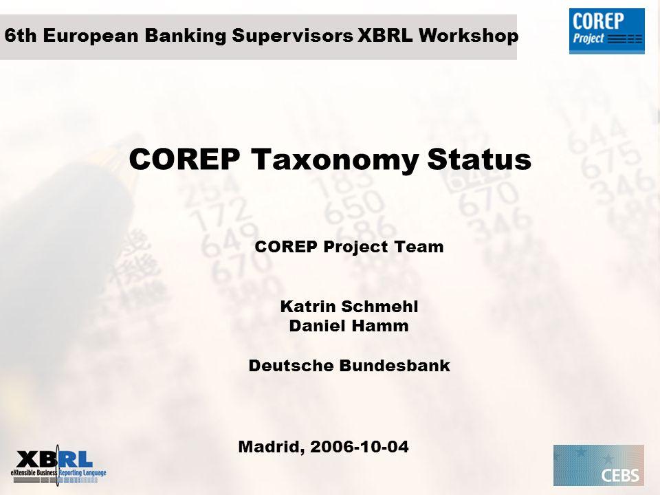 COREP Taxonomy Status COREP Project Team Katrin Schmehl Daniel Hamm Deutsche Bundesbank Madrid, 2006-10-04 6th European Banking Supervisors XBRL Works