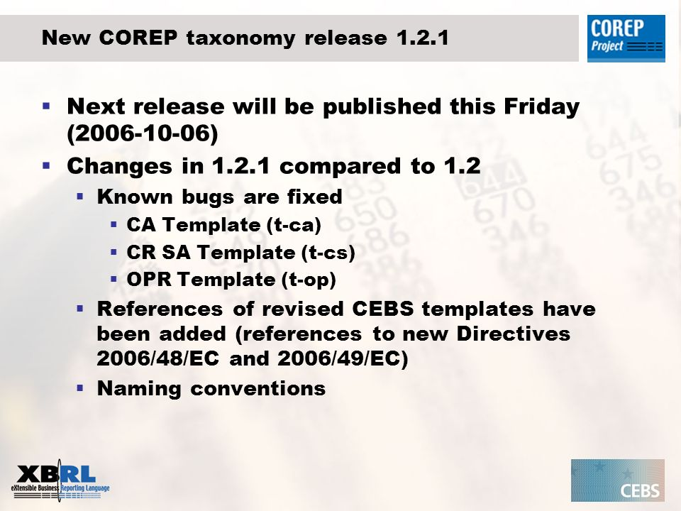 New COREP taxonomy release 1.2.1 Next release will be published this Friday (2006-10-06) Changes in 1.2.1 compared to 1.2 Known bugs are fixed CA Template (t-ca) CR SA Template (t-cs) OPR Template (t-op) References of revised CEBS templates have been added (references to new Directives 2006/48/EC and 2006/49/EC) Naming conventions