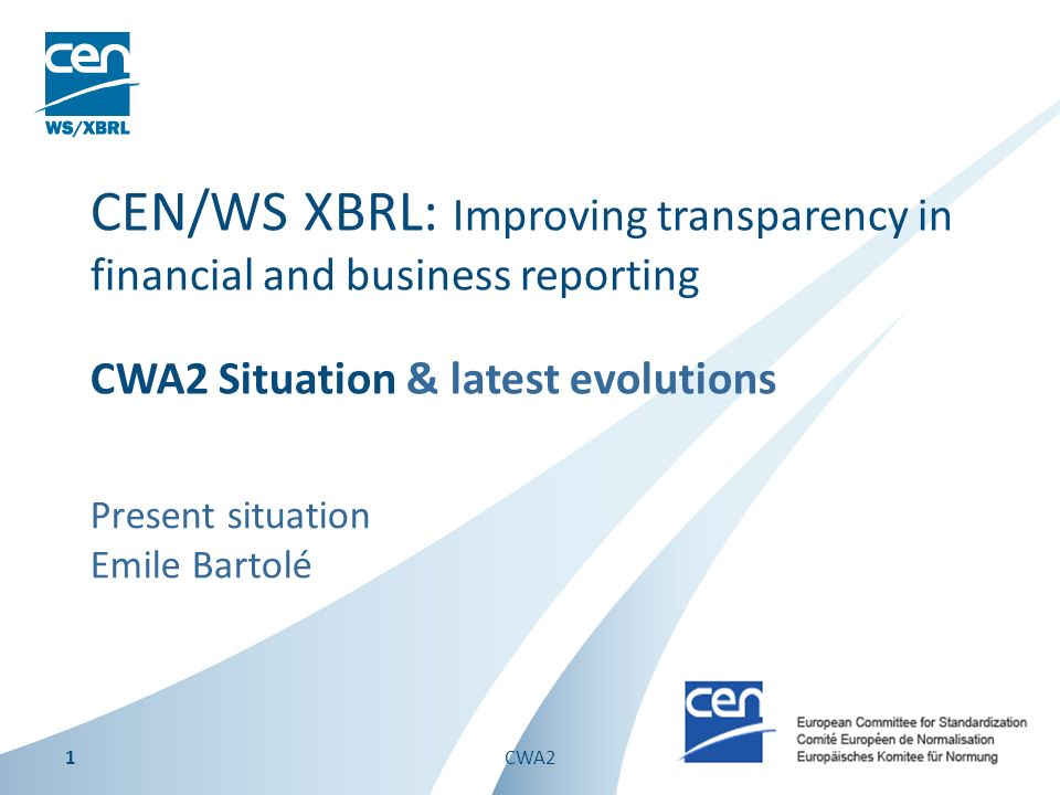 Present situation Emile Bartolé CEN/WS XBRL: Improving transparency in financial and business reporting CWA2 Situation & latest evolutions 1CWA2