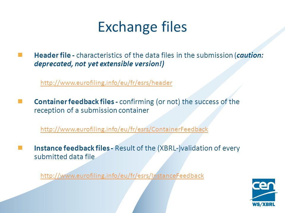 Exchange files Header file - characteristics of the data files in the submission (caution: deprecated, not yet extensible version!) http://www.eurofiling.info/eu/fr/esrs/header Container feedback files - confirming (or not) the success of the reception of a submission container http://www.eurofiling.info/eu/fr/esrs/ContainerFeedback Instance feedback files - Result of the (XBRL-)validation of every submitted data file http://www.eurofiling.info/eu/fr/esrs/InstanceFeedback