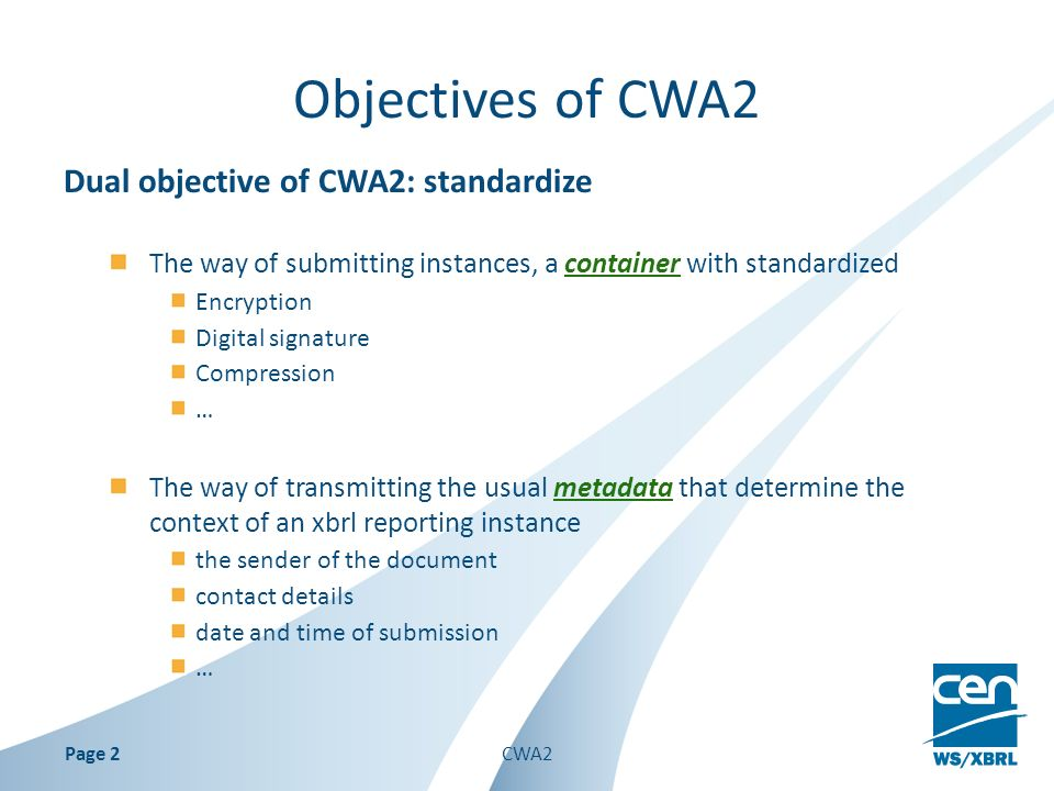 Objectives of CWA2 Dual objective of CWA2: standardize The way of submitting instances, a container with standardized Encryption Digital signature Compression … The way of transmitting the usual metadata that determine the context of an xbrl reporting instance the sender of the document contact details date and time of submission … Page 2CWA2