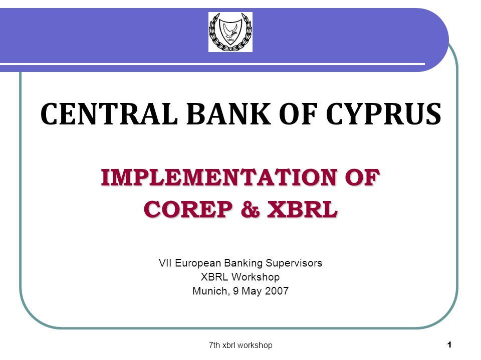 7th xbrl workshop1 CENTRAL BANK OF CYPRUS IMPLEMENTATION OF COREP & XBRL VII European Banking Supervisors XBRL Workshop Munich, 9 May 2007