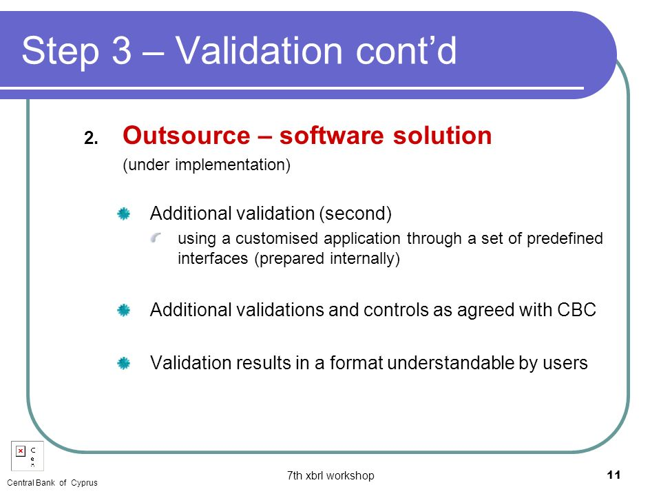 7th xbrl workshop11 Step 3 – Validation contd 2. Outsource – software solution (under implementation) Additional validation (second) using a customise